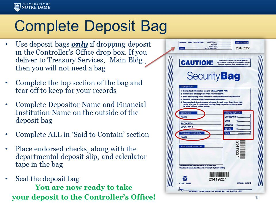 Complete Deposit Bag Use deposit bags only if dropping deposit in the Controller's Office drop box. If you deliver to Treasury Services, Main Bldg., t