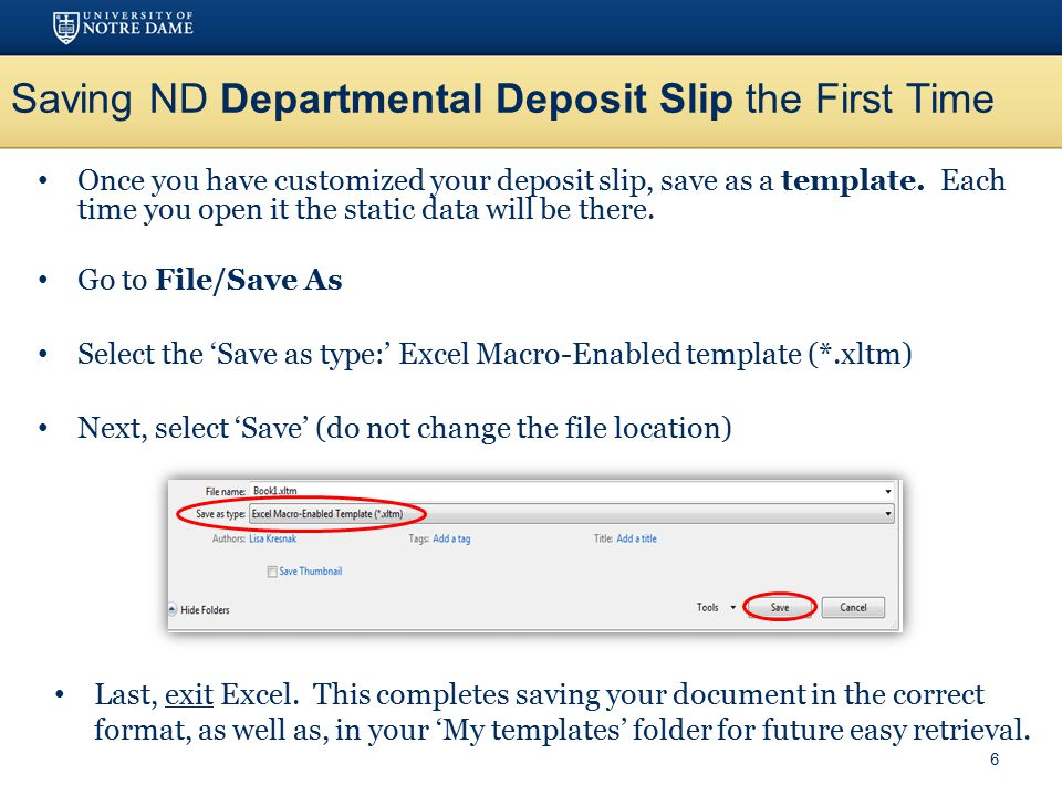 Once you have customized your deposit slip, save as a template. Each time you open it the static data will be there. Go to File/Save As Select the 'Sa