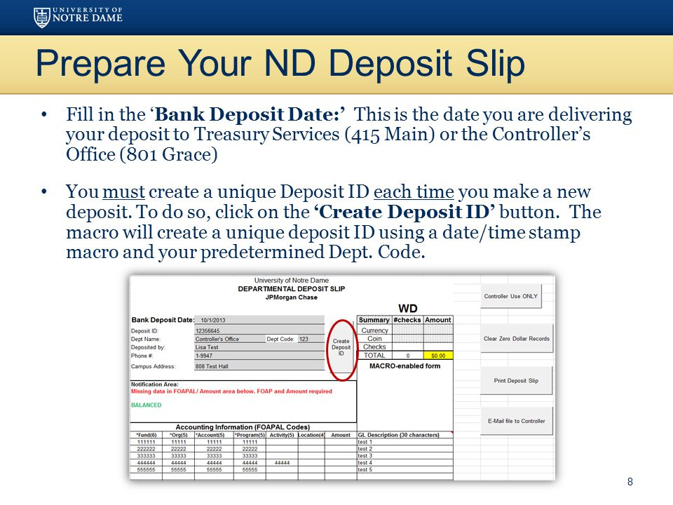Prepare Your ND Deposit Slip Fill in the 'Bank Deposit Date:' This is the date you are delivering your deposit to Treasury Services (415 Main) or the