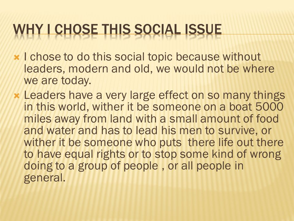  I chose to do this social topic because without leaders, modern and old, we would not be where we are today.