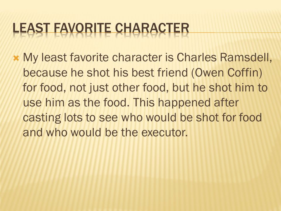  My least favorite character is Charles Ramsdell, because he shot his best friend (Owen Coffin) for food, not just other food, but he shot him to use him as the food.