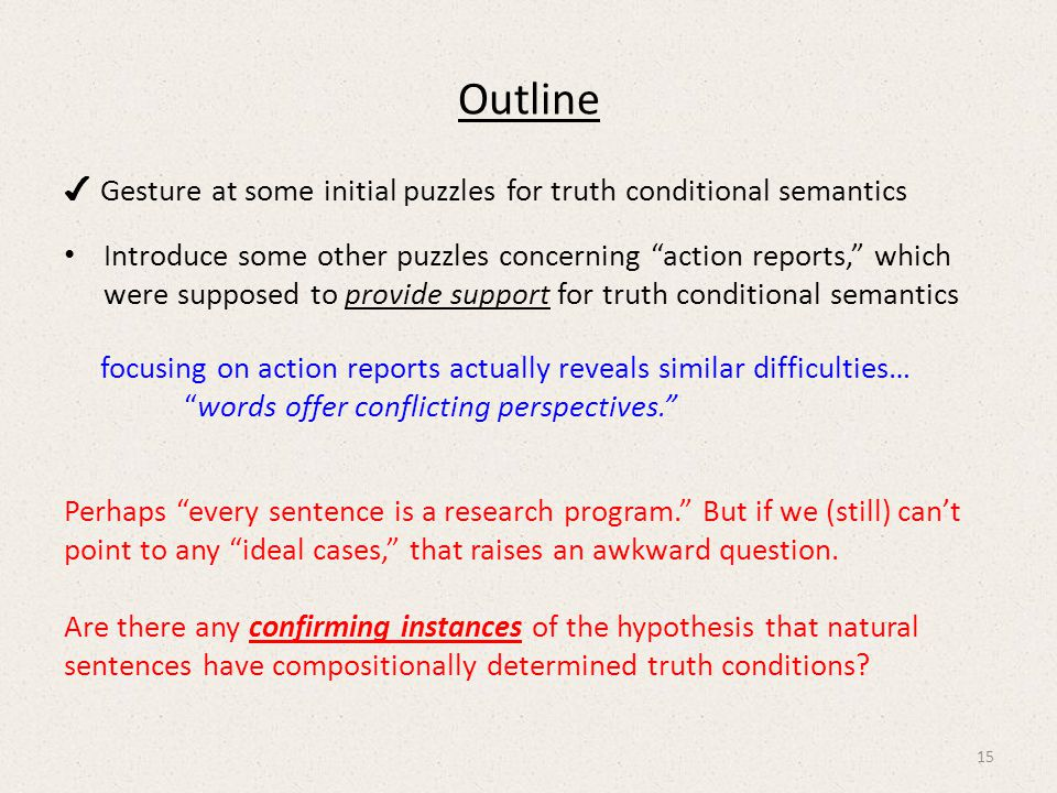 Outline ✔ Gesture at some initial puzzles for truth conditional semantics Introduce some other puzzles concerning action reports, which were supposed to provide support for truth conditional semantics focusing on action reports actually reveals similar difficulties… words offer conflicting perspectives. Perhaps every sentence is a research program. But if we (still) can't point to any ideal cases, that raises an awkward question.
