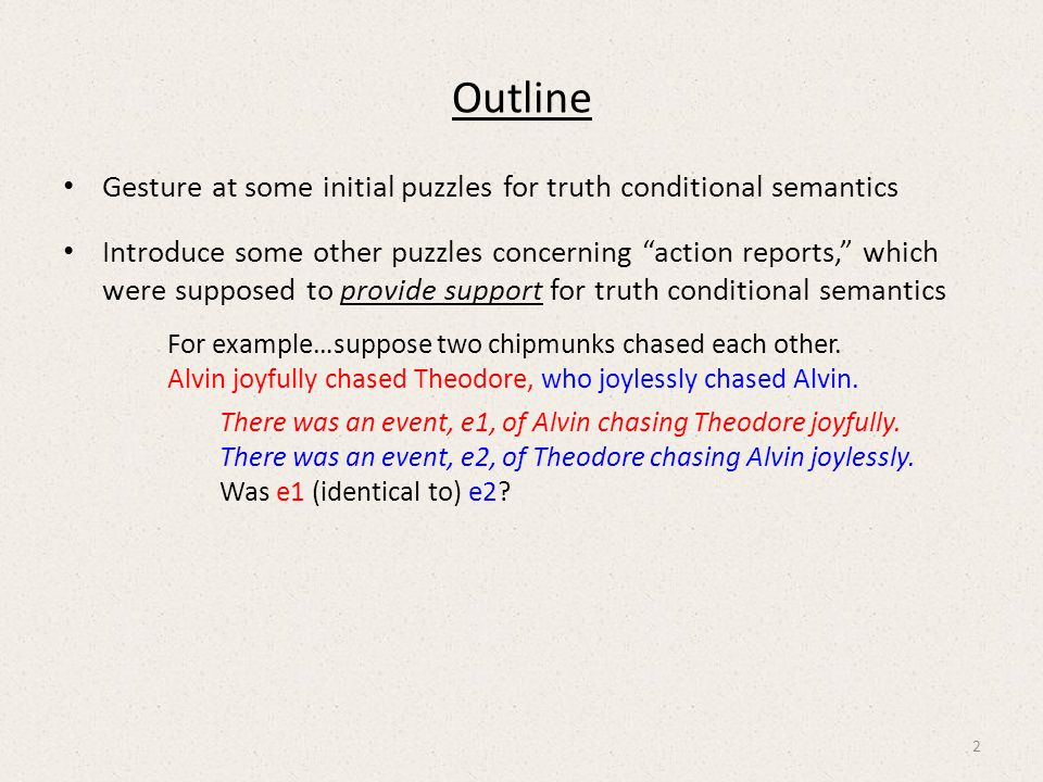 Outline Gesture at some initial puzzles for truth conditional semantics Introduce some other puzzles concerning action reports, which were supposed to provide support for truth conditional semantics For example…suppose two chipmunks chased each other.