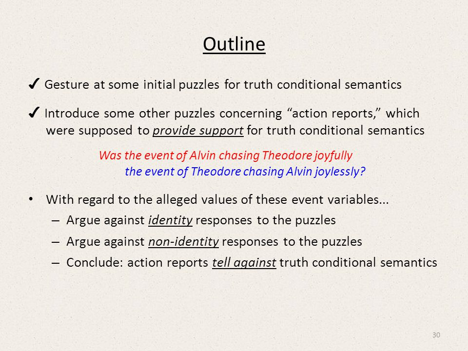 Outline ✔ Gesture at some initial puzzles for truth conditional semantics ✔ Introduce some other puzzles concerning action reports, which were supposed to provide support for truth conditional semantics Was the event of Alvin chasing Theodore joyfully the event of Theodore chasing Alvin joylessly.