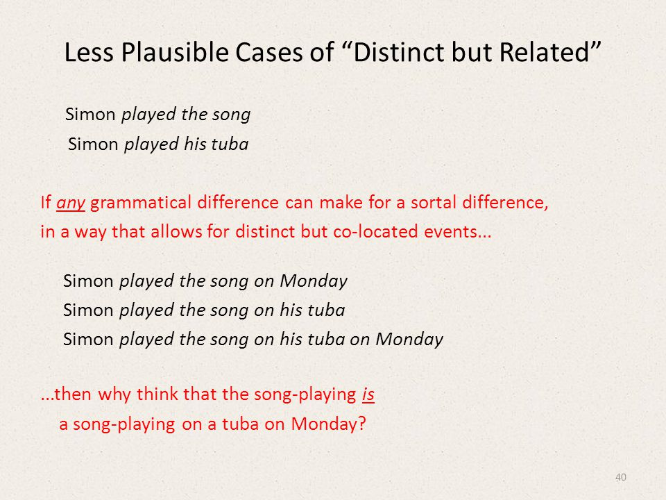 Less Plausible Cases of Distinct but Related Simon played the song Simon played his tuba If any grammatical difference can make for a sortal difference, in a way that allows for distinct but co-located events...