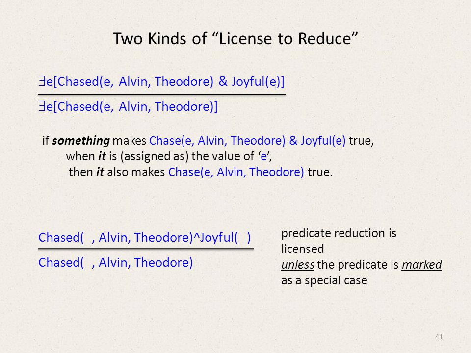 Two Kinds of License to Reduce  e[Chased(e, Alvin, Theodore) & Joyful(e)]  e[Chased(e, Alvin, Theodore)] Chased(, Alvin, Theodore)^Joyful( ) Chased(, Alvin, Theodore) 41 if something makes Chase(e, Alvin, Theodore) & Joyful(e) true, when it is (assigned as) the value of 'e', then it also makes Chase(e, Alvin, Theodore) true.
