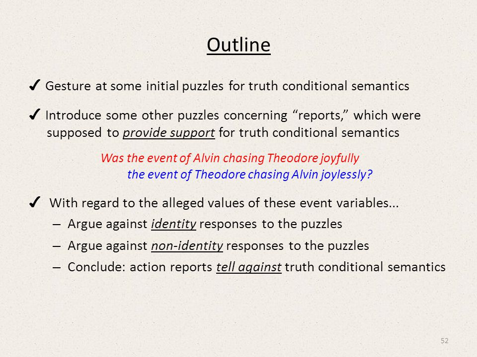 Outline ✔ Gesture at some initial puzzles for truth conditional semantics ✔ Introduce some other puzzles concerning reports, which were supposed to provide support for truth conditional semantics Was the event of Alvin chasing Theodore joyfully the event of Theodore chasing Alvin joylessly.
