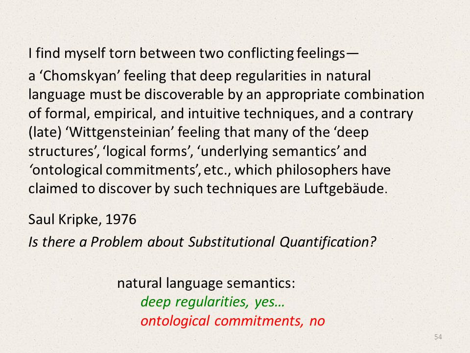 I find myself torn between two conflicting feelings— a 'Chomskyan' feeling that deep regularities in natural language must be discoverable by an appropriate combination of formal, empirical, and intuitive techniques, and a contrary (late) 'Wittgensteinian' feeling that many of the 'deep structures', 'logical forms', 'underlying semantics' and 'ontological commitments', etc., which philosophers have claimed to discover by such techniques are Luftgebäude.