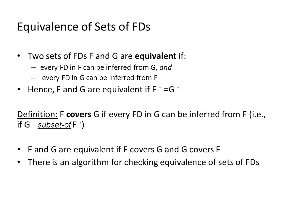 Equivalence of Sets of FDs Two sets of FDs F and G are equivalent if: – every FD in F can be inferred from G, and – every FD in G can be inferred from F Hence, F and G are equivalent if F + =G + Definition: F covers G if every FD in G can be inferred from F (i.e., if G + subset-of F + ) F and G are equivalent if F covers G and G covers F There is an algorithm for checking equivalence of sets of FDs