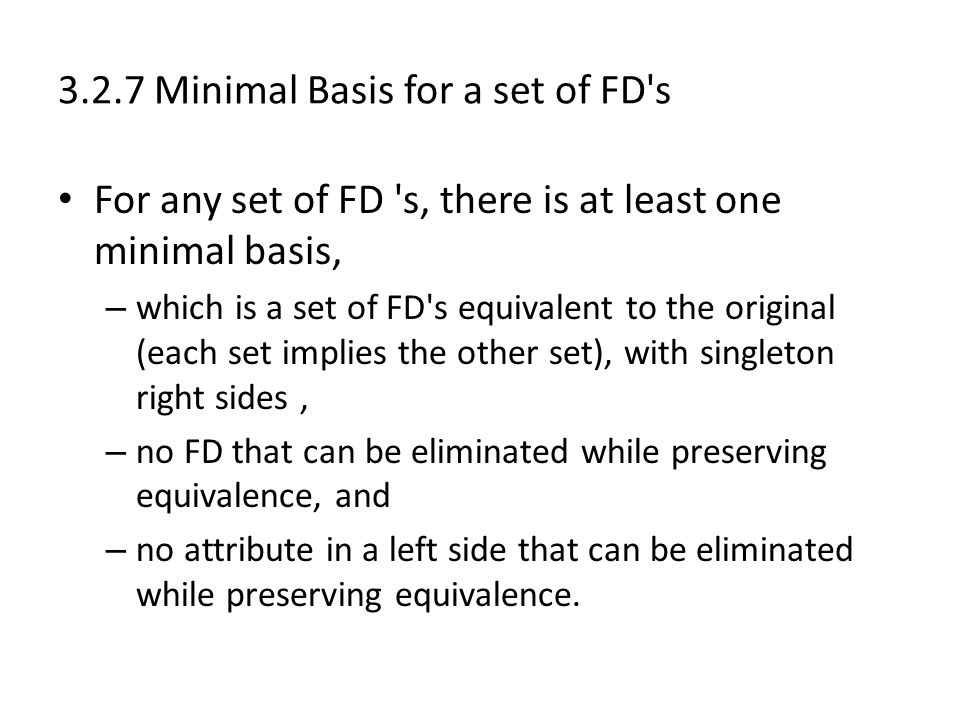 3.2.7 Minimal Basis for a set of FD s For any set of FD s, there is at least one minimal basis, – which is a set of FD s equivalent to the original (each set implies the other set), with singleton right sides, – no FD that can be eliminated while preserving equivalence, and – no attribute in a left side that can be eliminated while preserving equivalence.