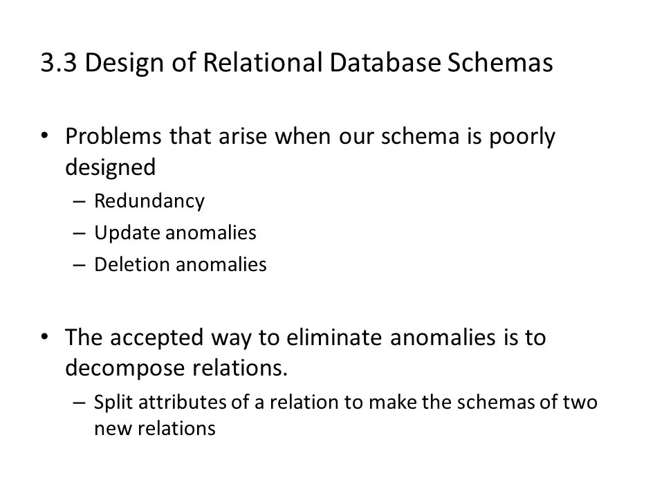 3.3 Design of Relational Database Schemas Problems that arise when our schema is poorly designed – Redundancy – Update anomalies – Deletion anomalies The accepted way to eliminate anomalies is to decompose relations.