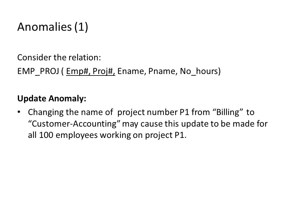 Anomalies (1) Consider the relation: EMP_PROJ ( Emp#, Proj#, Ename, Pname, No_hours) Update Anomaly: Changing the name of project number P1 from Billing to Customer-Accounting may cause this update to be made for all 100 employees working on project P1.