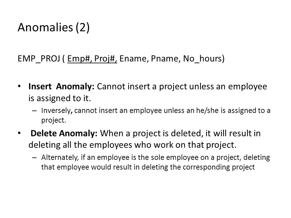 Anomalies (2) EMP_PROJ ( Emp#, Proj#, Ename, Pname, No_hours) Insert Anomaly: Cannot insert a project unless an employee is assigned to it.