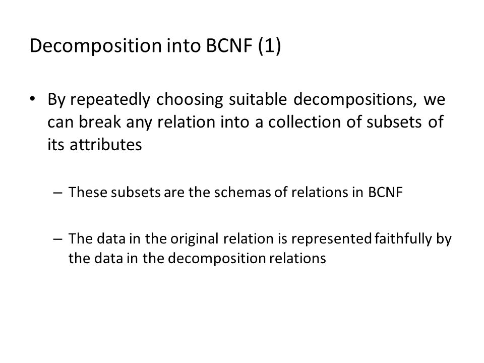 Decomposition into BCNF (1) By repeatedly choosing suitable decompositions, we can break any relation into a collection of subsets of its attributes – These subsets are the schemas of relations in BCNF – The data in the original relation is represented faithfully by the data in the decomposition relations