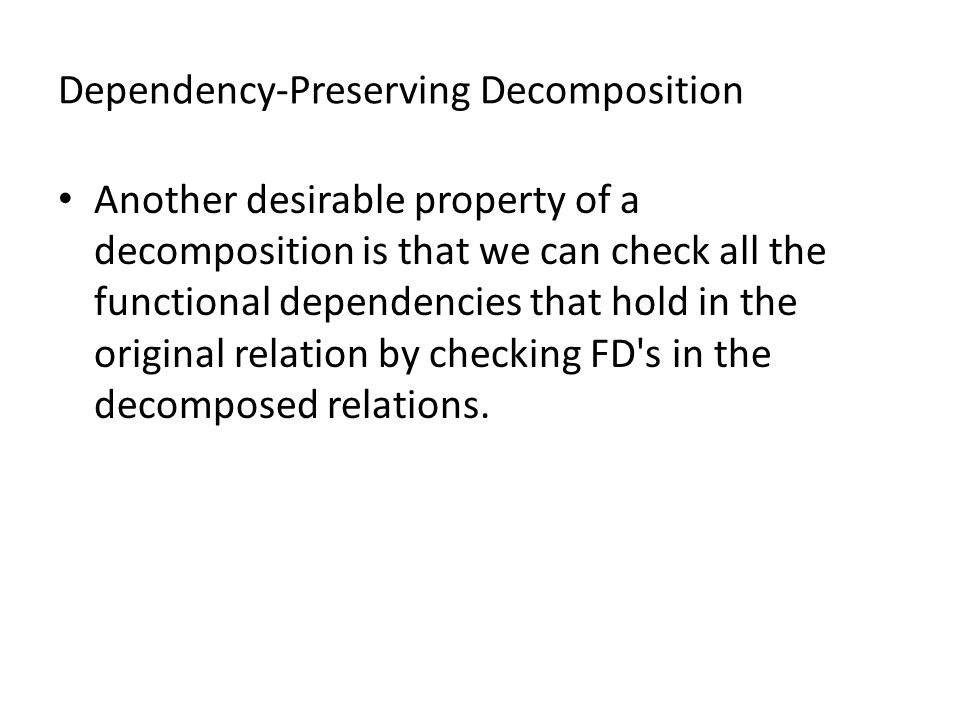 Dependency-Preserving Decomposition Another desirable property of a decomposition is that we can check all the functional dependencies that hold in the original relation by checking FD s in the decomposed relations.