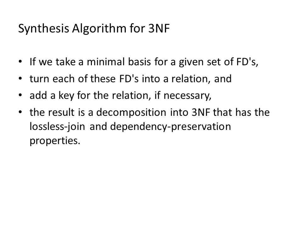 Synthesis Algorithm for 3NF If we take a minimal basis for a given set of FD s, turn each of these FD s into a relation, and add a key for the relation, if necessary, the result is a decomposition into 3NF that has the lossless-join and dependency-preservation properties.