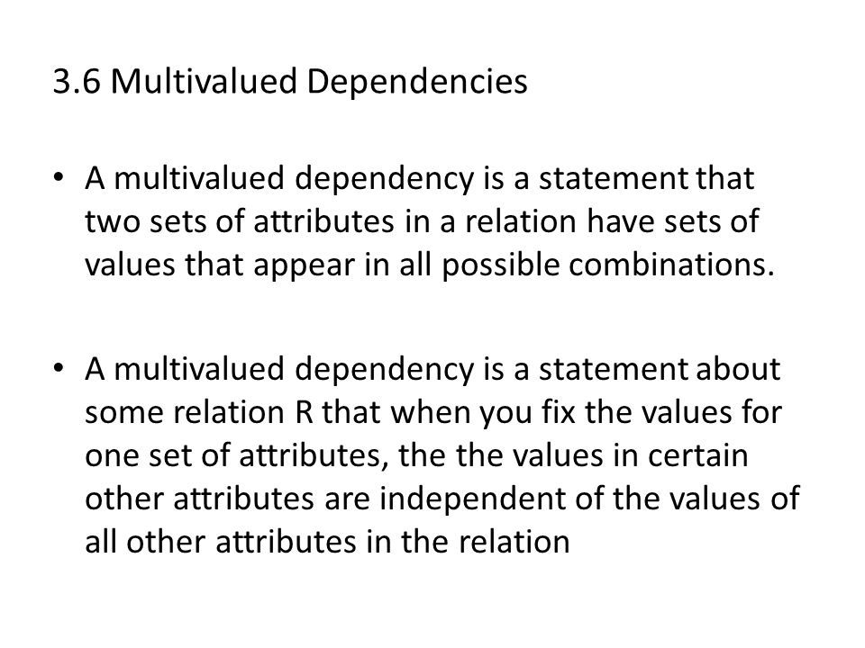 3.6 Multivalued Dependencies A multivalued dependency is a statement that two sets of attributes in a relation have sets of values that appear in all possible combinations.