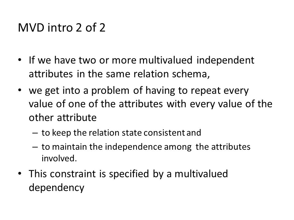 MVD intro 2 of 2 If we have two or more multivalued independent attributes in the same relation schema, we get into a problem of having to repeat every value of one of the attributes with every value of the other attribute – to keep the relation state consistent and – to maintain the independence among the attributes involved.