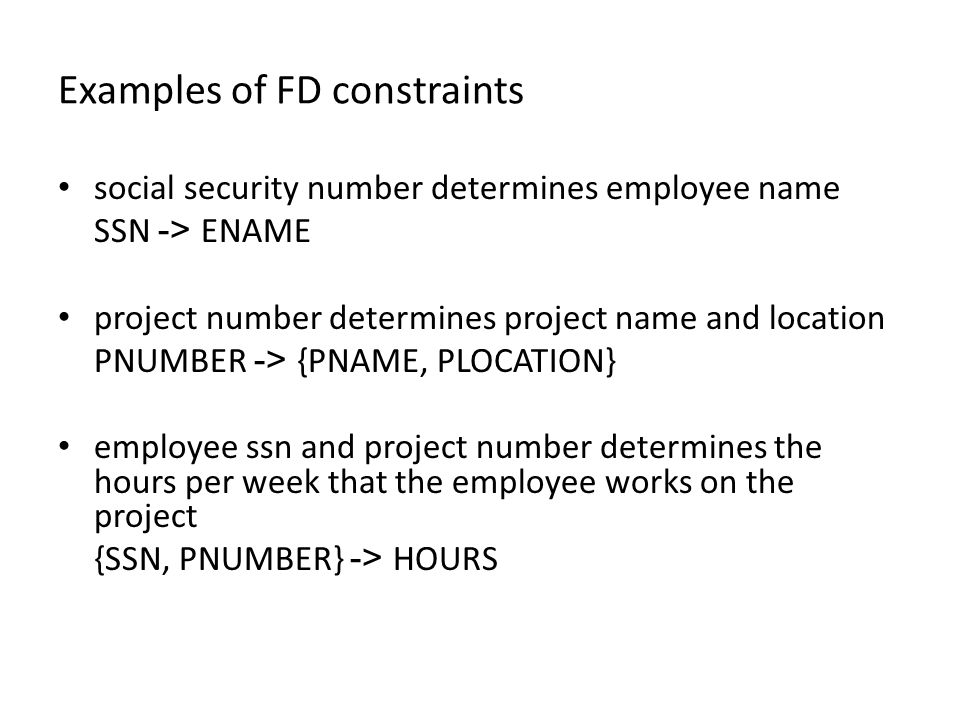 Examples of FD constraints social security number determines employee name SSN -> ENAME project number determines project name and location PNUMBER -> {PNAME, PLOCATION} employee ssn and project number determines the hours per week that the employee works on the project {SSN, PNUMBER} -> HOURS