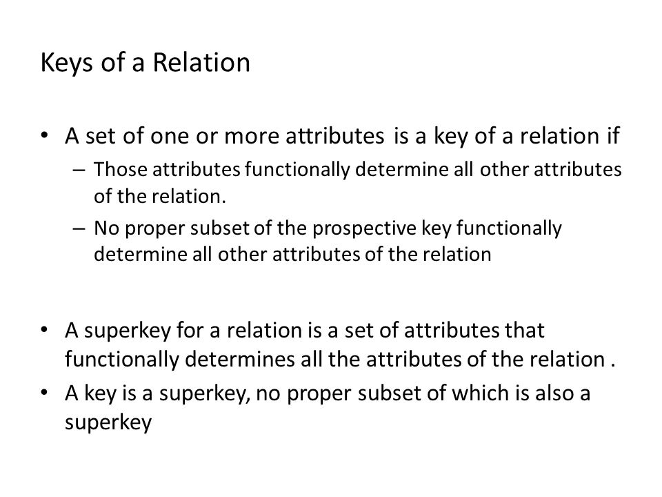 Keys of a Relation A set of one or more attributes is a key of a relation if – Those attributes functionally determine all other attributes of the relation.
