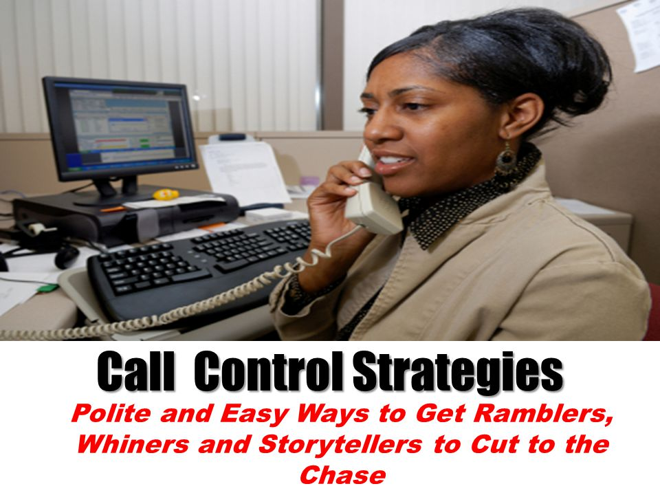 Call Control Strategies Polite and Easy Ways to Get Ramblers, Whiners and Storytellers to Cut to the Chase