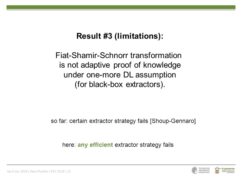 April 1st, 2015 | Marc Fischlin | PKC 2015 | 13 Result #3 (limitations): Fiat-Shamir-Schnorr transformation is not adaptive proof of knowledge under one-more DL assumption (for black-box extractors).
