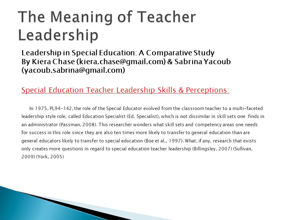 Leadership in Special Education: A Comparative Study By Kiera Chase (kiera.chase@gmail.com) & Sabrina Yacoub (yacoub.sabrina@gmail.com) Special Education Teacher Leadership Skills & Perceptions: In 1975, PL94-142, the role of the Special Educator evolved from the classroom teacher to a multi-faceted leadership style role, called Education Specialist (Ed.