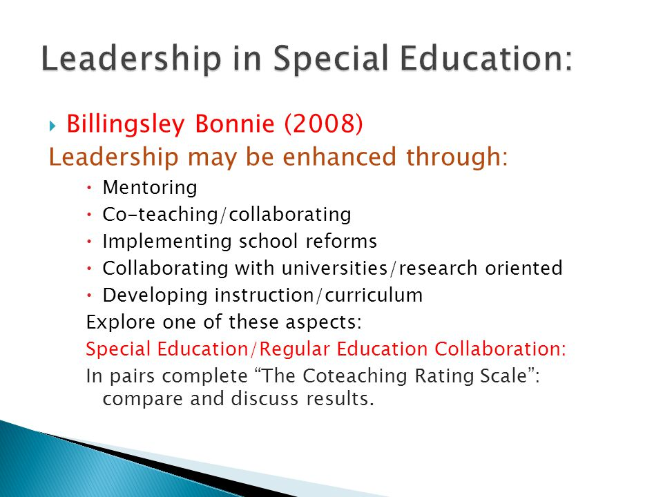  Billingsley Bonnie (2008) Leadership may be enhanced through:  Mentoring  Co-teaching/collaborating  Implementing school reforms  Collaborating with universities/research oriented  Developing instruction/curriculum Explore one of these aspects: Special Education/Regular Education Collaboration: In pairs complete The Coteaching Rating Scale : compare and discuss results.