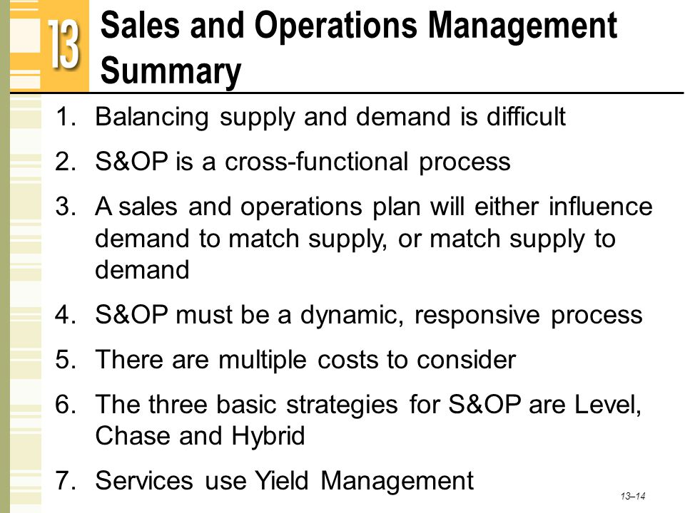 Sales and Operations Management Summary 13–14 1.Balancing supply and demand is difficult 2.S&OP is a cross-functional process 3.A sales and operations