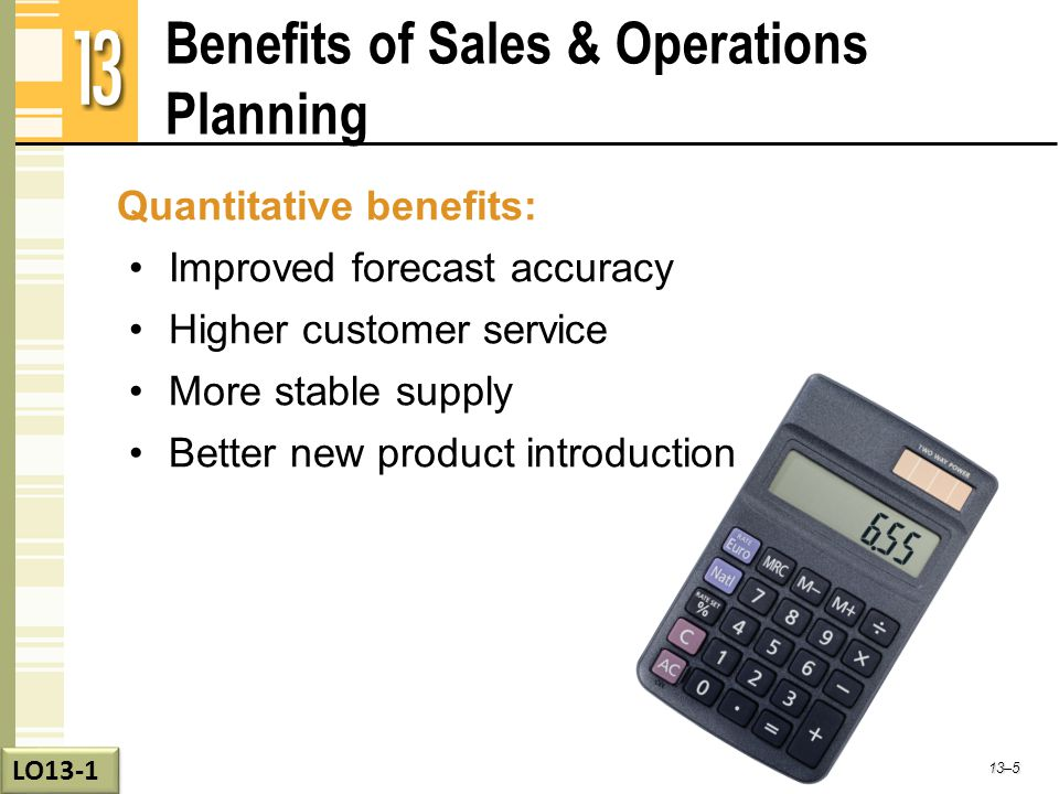 Benefits of Sales & Operations Planning Qualitative benefits: Better organizational teamwork Faster and better aligned decision making Greater accountability for performance Better business visibility 13–6 LO13-1