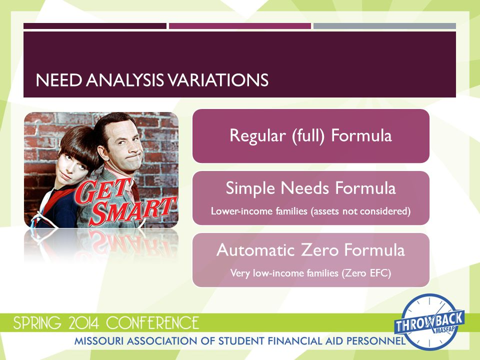 NEED ANALYSIS VARIATIONS Regular (full) Formula Simple Needs Formula Lower-income families (assets not considered) Automatic Zero Formula Very low-income families (Zero EFC)