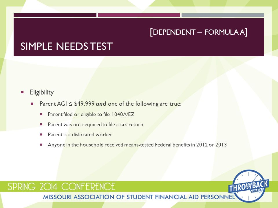SIMPLE NEEDS TEST  Eligibility  Parent AGI ≤ $49,999 and one of the following are true:  Parent filed or eligible to file 1040A/EZ  Parent was not required to file a tax return  Parent is a dislocated worker  Anyone in the household received means-tested Federal benefits in 2012 or 2013 [ DEPENDENT – FORMULA A ]