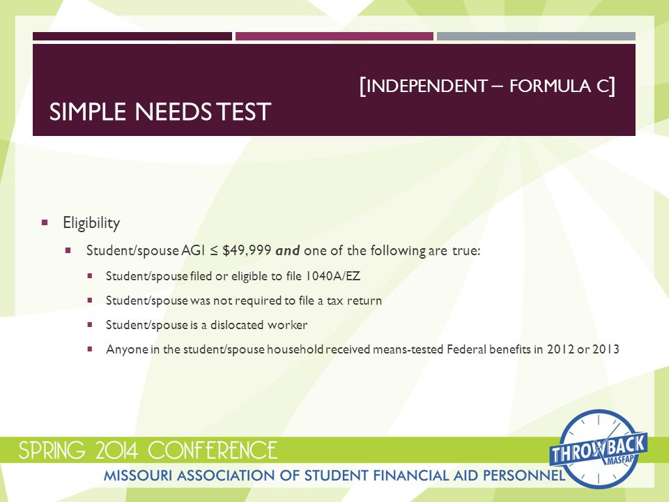 SIMPLE NEEDS TEST  Eligibility  Student/spouse AGI ≤ $49,999 and one of the following are true:  Student/spouse filed or eligible to file 1040A/EZ  Student/spouse was not required to file a tax return  Student/spouse is a dislocated worker  Anyone in the student/spouse household received means-tested Federal benefits in 2012 or 2013 [ INDEPENDENT – FORMULA C ]