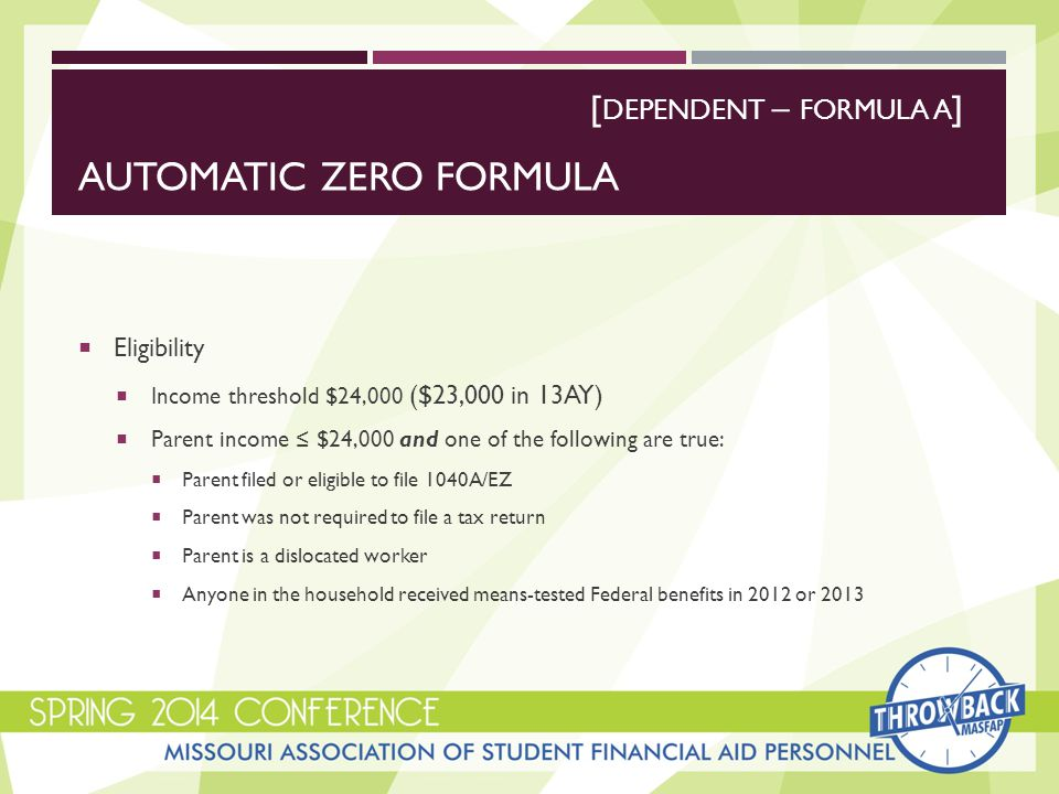 AUTOMATIC ZERO FORMULA  Eligibility  Income threshold $24,000 ($23,000 in 13AY)  Parent income ≤ $24,000 and one of the following are true:  Parent filed or eligible to file 1040A/EZ  Parent was not required to file a tax return  Parent is a dislocated worker  Anyone in the household received means-tested Federal benefits in 2012 or 2013 [ DEPENDENT – FORMULA A ]