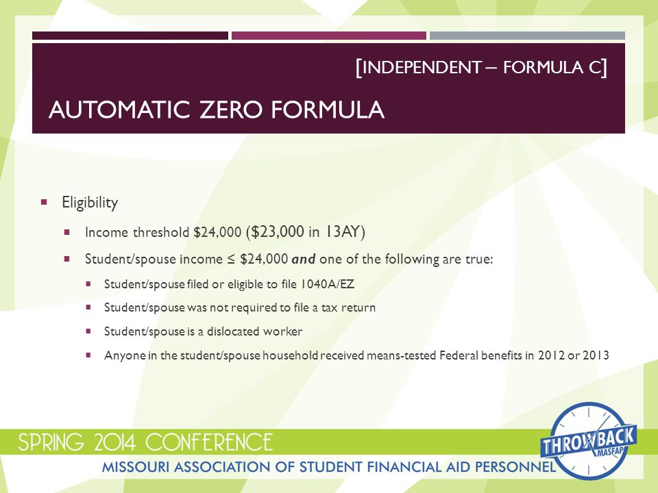 AUTOMATIC ZERO FORMULA  Eligibility  Income threshold $24,000 ($23,000 in 13AY)  Student/spouse income ≤ $24,000 and one of the following are true:  Student/spouse filed or eligible to file 1040A/EZ  Student/spouse was not required to file a tax return  Student/spouse is a dislocated worker  Anyone in the student/spouse household received means-tested Federal benefits in 2012 or 2013 [ INDEPENDENT – FORMULA C ]