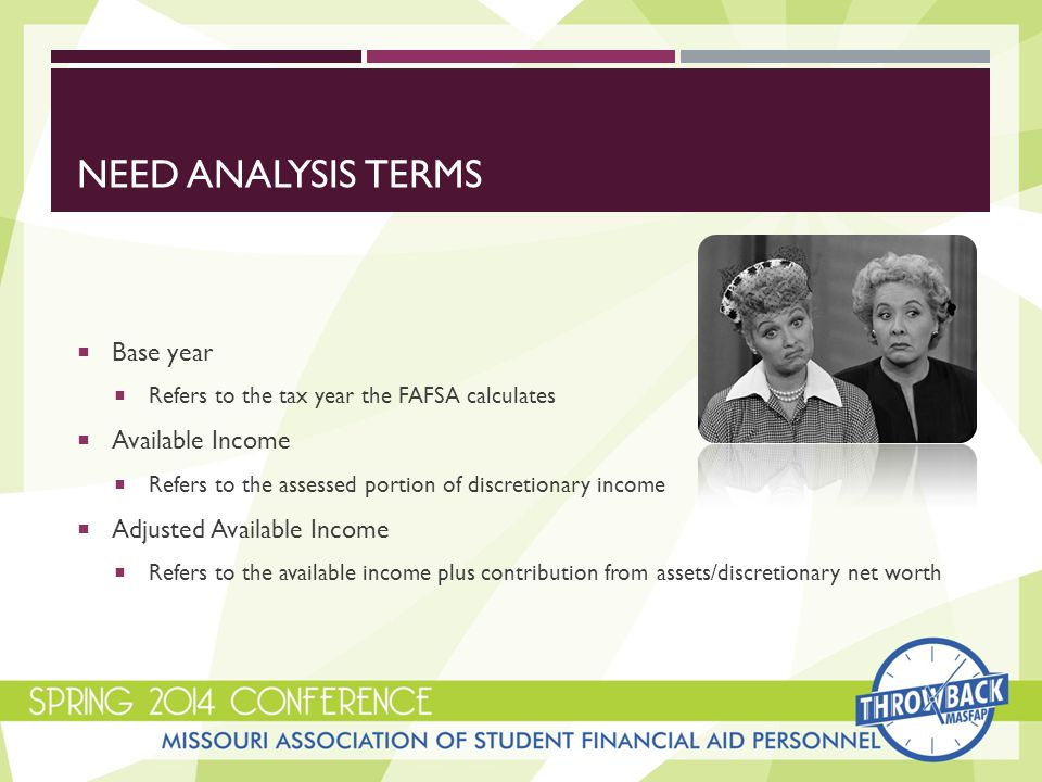 NEED ANALYSIS TERMS  Base year  Refers to the tax year the FAFSA calculates  Available Income  Refers to the assessed portion of discretionary income  Adjusted Available Income  Refers to the available income plus contribution from assets/discretionary net worth