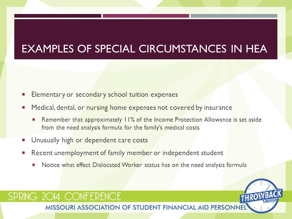 EXAMPLES OF SPECIAL CIRCUMSTANCES IN HEA  Elementary or secondary school tuition expenses  Medical, dental, or nursing home expenses not covered by insurance  Remember that approximately 11% of the Income Protection Allowance is set aside from the need analysis formula for the family's medical costs  Unusually high or dependent care costs  Recent unemployment of family member or independent student  Notice what effect Dislocated Worker status has on the need analysis formula