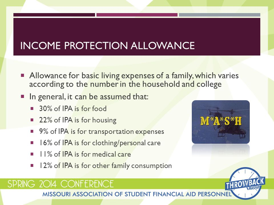 EXAMPLES OF SPECIAL CIRCUMSTANCES IN HEA  Elementary or secondary school tuition expenses  Medical, dental, or nursing home expenses not covered by insurance  Remember that approximately 11% of the Income Protection Allowance is set aside from the need analysis formula for the family's medical costs  Unusually high or dependent care costs  Recent unemployment of family member or independent student  Notice what effect Dislocated Worker status has on the need analysis formula
