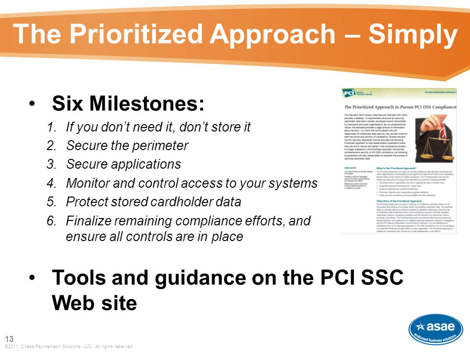 The Prioritized Approach – Simply Six Milestones: 1.If you don't need it, don't store it 2.Secure the perimeter 3.Secure applications 4.Monitor and control access to your systems 5.Protect stored cardholder data 6.Finalize remaining compliance efforts, and ensure all controls are in place Tools and guidance on the PCI SSC Web site 13 ©2011, Chase Paymentech Solutions, LLC.