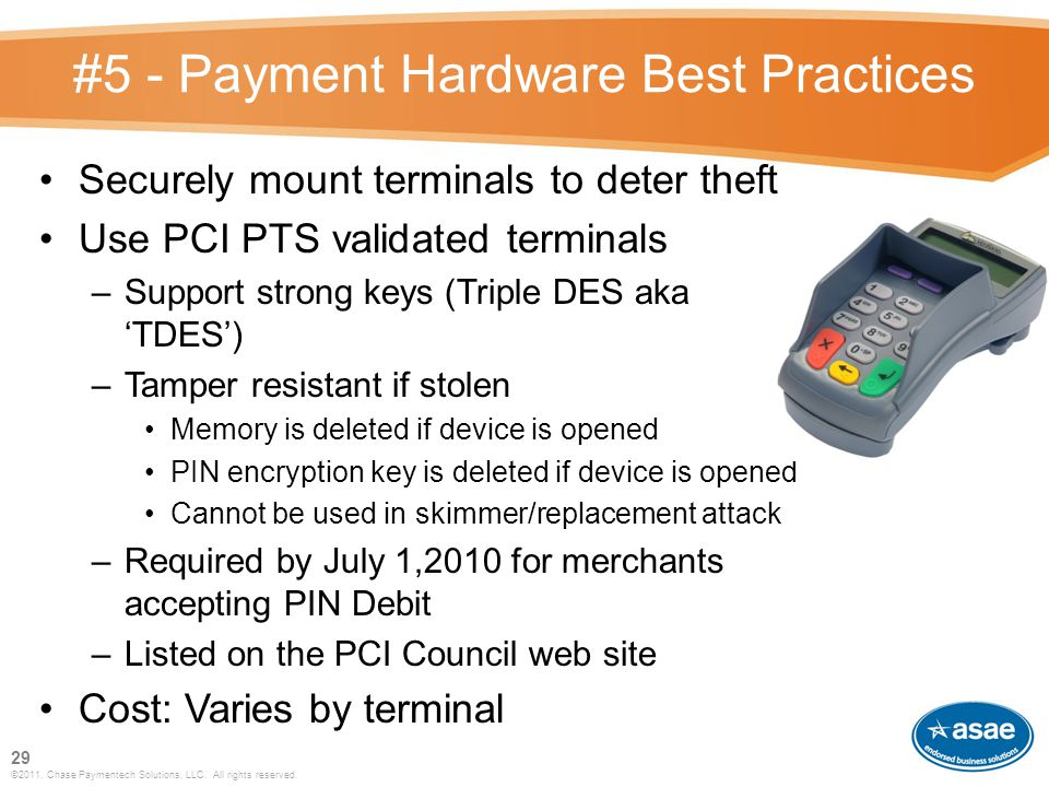 #5 - Payment Hardware Best Practices Securely mount terminals to deter theft Use PCI PTS validated terminals –Support strong keys (Triple DES aka 'TDES') –Tamper resistant if stolen Memory is deleted if device is opened PIN encryption key is deleted if device is opened Cannot be used in skimmer/replacement attack –Required by July 1,2010 for merchants accepting PIN Debit –Listed on the PCI Council web site Cost: Varies by terminal 29 ©2011, Chase Paymentech Solutions, LLC.