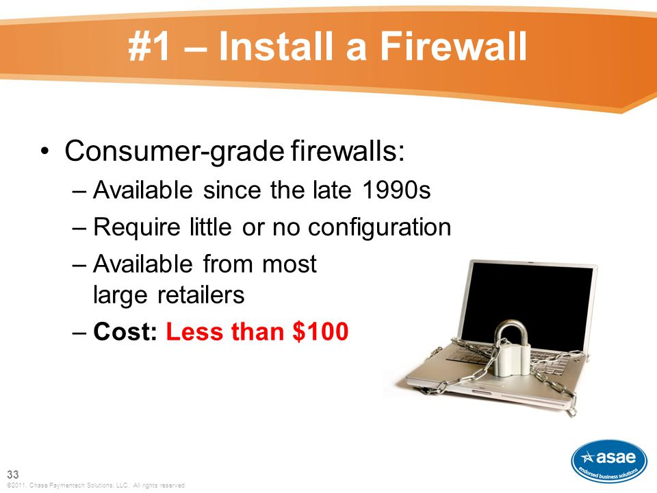 #1 – Install a Firewall Consumer-grade firewalls: –Available since the late 1990s –Require little or no configuration –Available from most large retailers –Cost: Less than $100 33 ©2011, Chase Paymentech Solutions, LLC.