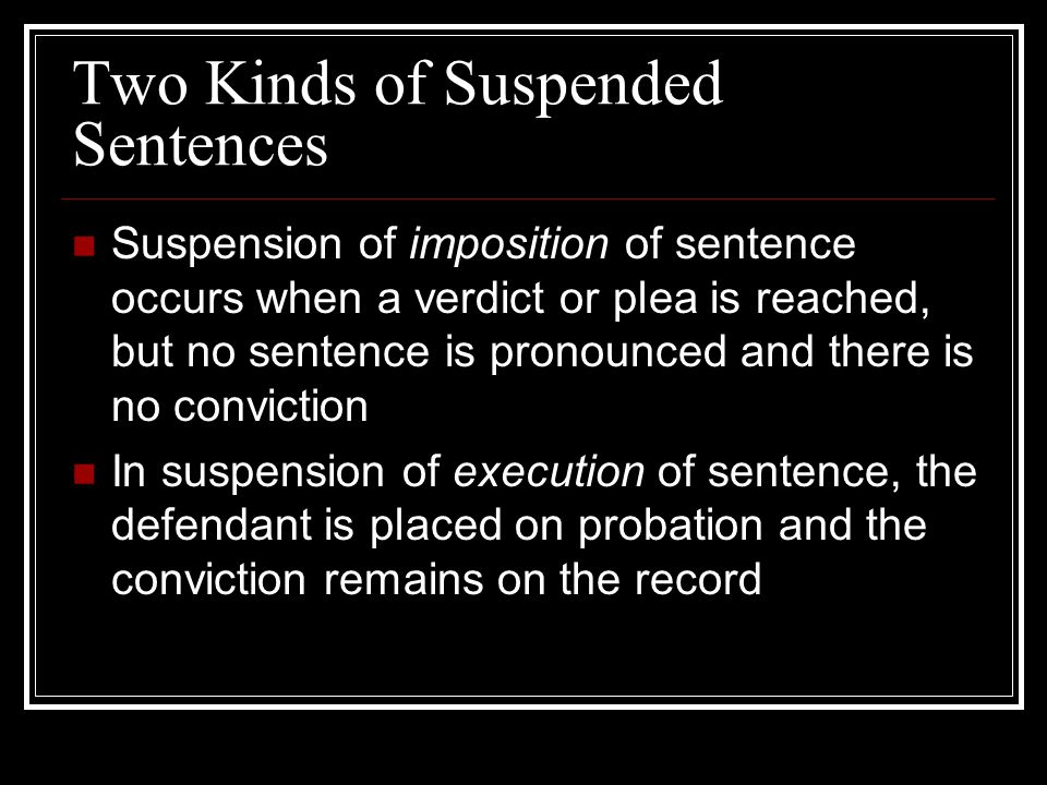 Two Kinds of Suspended Sentences Suspension of imposition of sentence occurs when a verdict or plea is reached, but no sentence is pronounced and there is no conviction In suspension of execution of sentence, the defendant is placed on probation and the conviction remains on the record
