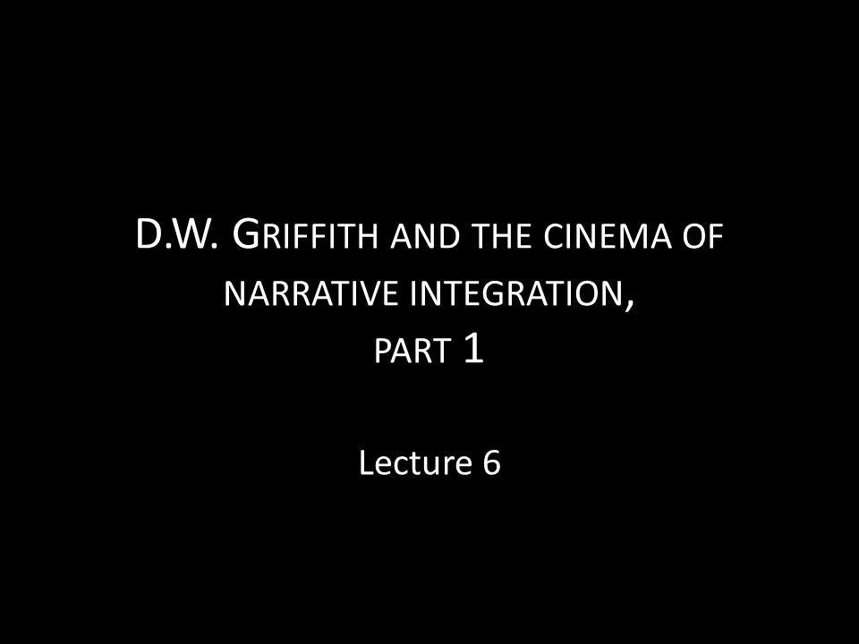 D.W. G RIFFITH AND THE CINEMA OF NARRATIVE INTEGRATION, PART 1 Lecture 6