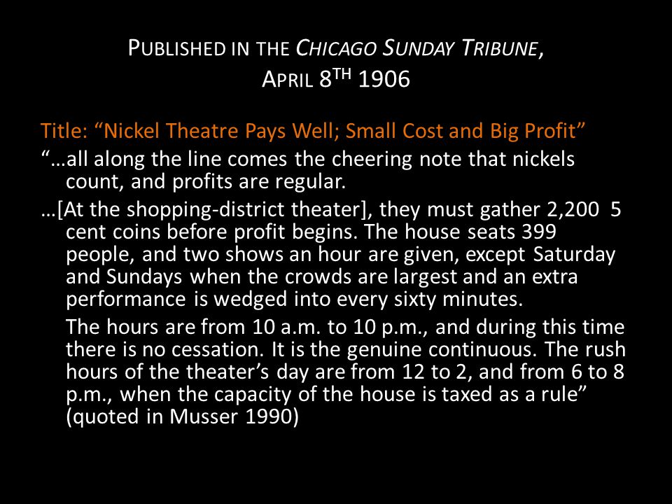 P UBLISHED IN THE C HICAGO S UNDAY T RIBUNE, A PRIL 8 TH 1906 Title: Nickel Theatre Pays Well; Small Cost and Big Profit …all along the line comes the cheering note that nickels count, and profits are regular.