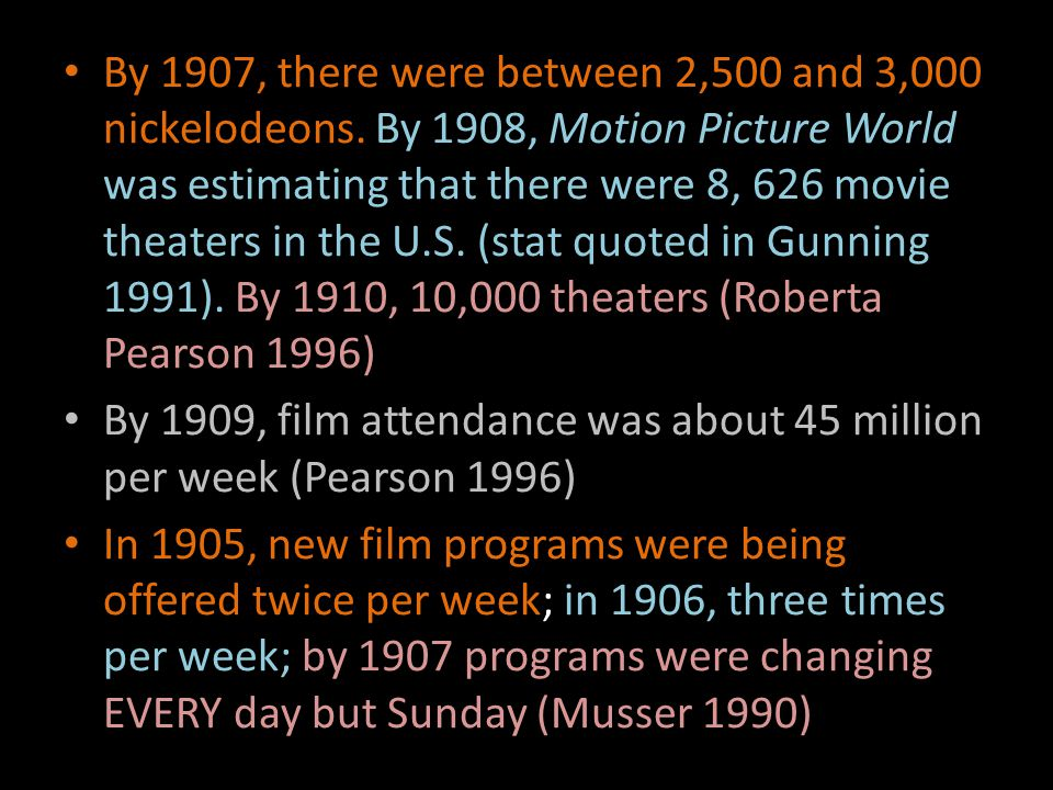 By 1907, there were between 2,500 and 3,000 nickelodeons. By 1908, Motion Picture World was estimating that there were 8, 626 movie theaters in the U.