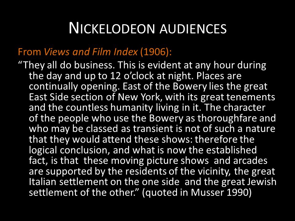 "N ICKELODEON AUDIENCES From Views and Film Index (1906): ""They all do business. This is evident at any hour during the day and up to 12 o'clock at nig"