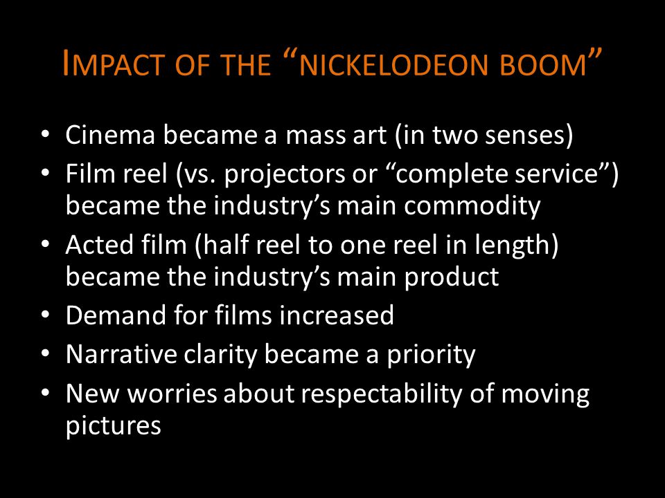 I MPACT OF THE NICKELODEON BOOM Cinema became a mass art (in two senses) Film reel (vs.