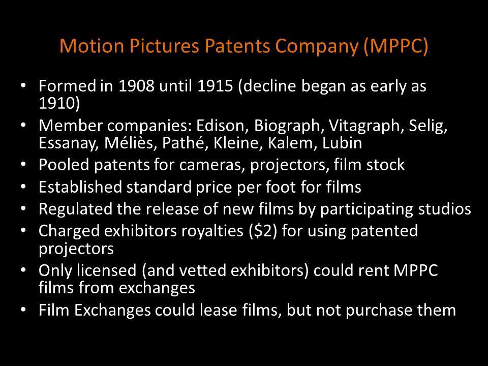Motion Pictures Patents Company (MPPC) Formed in 1908 until 1915 (decline began as early as 1910) Member companies: Edison, Biograph, Vitagraph, Selig, Essanay, Méliès, Pathé, Kleine, Kalem, Lubin Pooled patents for cameras, projectors, film stock Established standard price per foot for films Regulated the release of new films by participating studios Charged exhibitors royalties ($2) for using patented projectors Only licensed (and vetted exhibitors) could rent MPPC films from exchanges Film Exchanges could lease films, but not purchase them