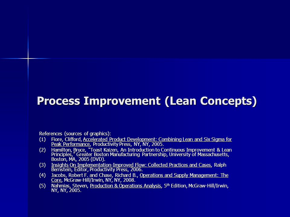 Process Improvement (Lean Concepts) References (sources of graphics): (1)Fiore, Clifford, Accelerated Product Development: Combining Lean and Six Sigma for Peak Performance, Productivity Press, NY, NY, 2005.