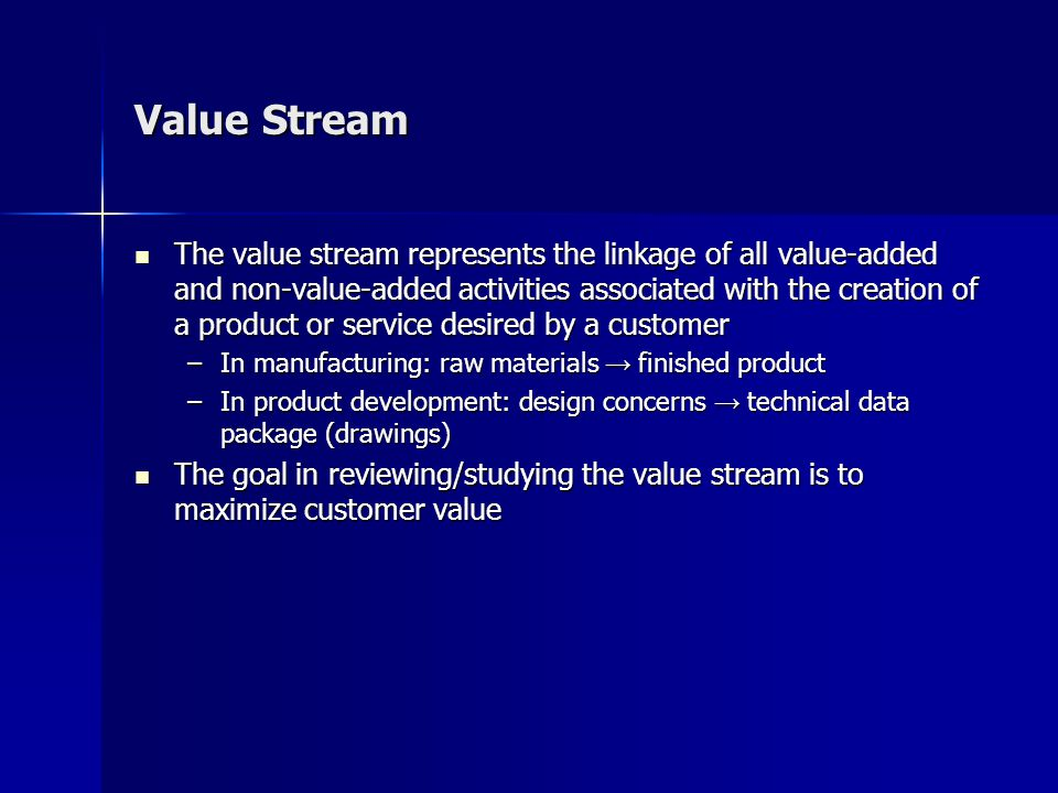 Value Stream The value stream represents the linkage of all value-added and non-value-added activities associated with the creation of a product or service desired by a customer The value stream represents the linkage of all value-added and non-value-added activities associated with the creation of a product or service desired by a customer –In manufacturing: raw materials → finished product –In product development: design concerns → technical data package (drawings) The goal in reviewing/studying the value stream is to maximize customer value The goal in reviewing/studying the value stream is to maximize customer value